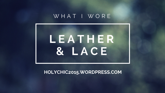 What I Wore: Leather & Lace